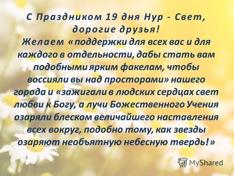 ! С Праздником 19 дня Нур - Свет, дорогие друзья! Желаем «поддержки для всех вас и для каждого в отдельности, дабы стать вам подобными ярким факелам, чтобы воссияли вы над просторами» нашего города и «зажигали в людских сердцах свет любви к Богу, а л