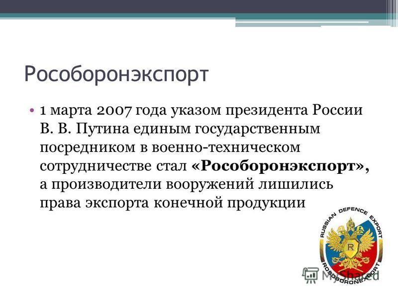 Рособоронэкспорт 1 марта 2007 года указом президента России В. В. Путина единым государственным посредником в военно-техническом сотрудничестве стал «Рособоронэкспорт», а производители вооружений лишились права экспорта конечной продукции