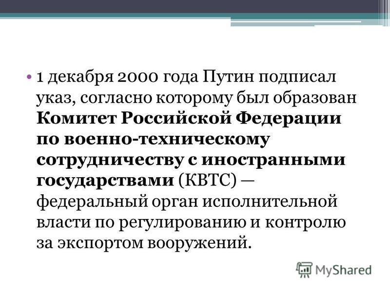1 декабря 2000 года Путин подписал указ, согласно которому был образован Комитет Российской Федерации по военно-техническому сотрудничеству с иностранными государствами (КВТС) федеральный орган исполнительной власти по регулированию и контролю за экс