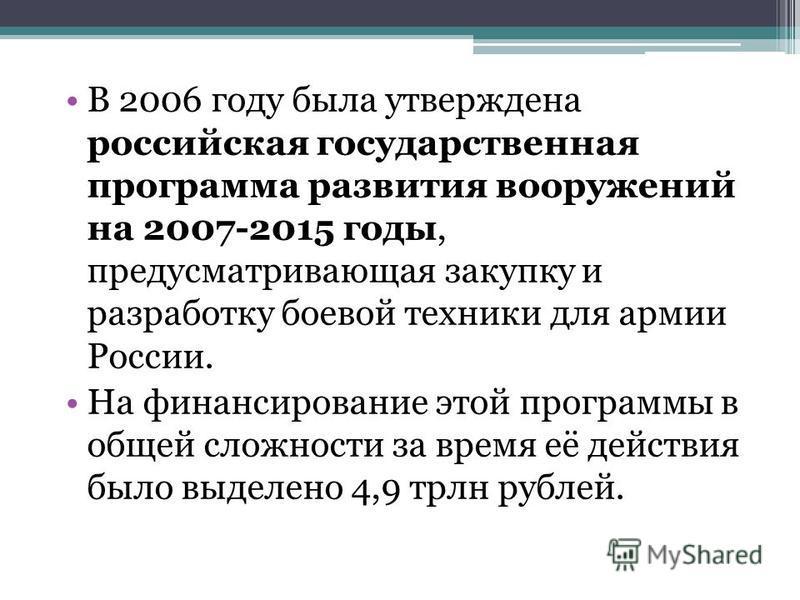 В 2006 году была утверждена российская государственная программа развития вооружений на 2007-2015 годы, предусматривающая закупку и разработку боевой техники для армии России. На финансирование этой программы в общей сложности за время её действия бы