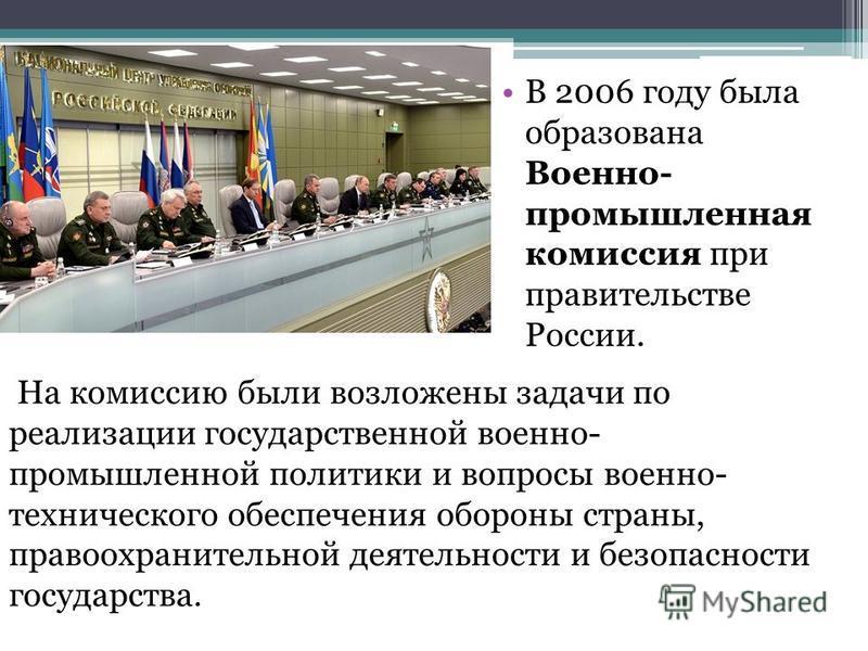 В 2006 году была образована Военно- промышленная комиссия при правительстве России. На комиссию были возложены задачи по реализации государственной военно- промышленной политики и вопросы военно- технического обеспечения обороны страны, правоохраните