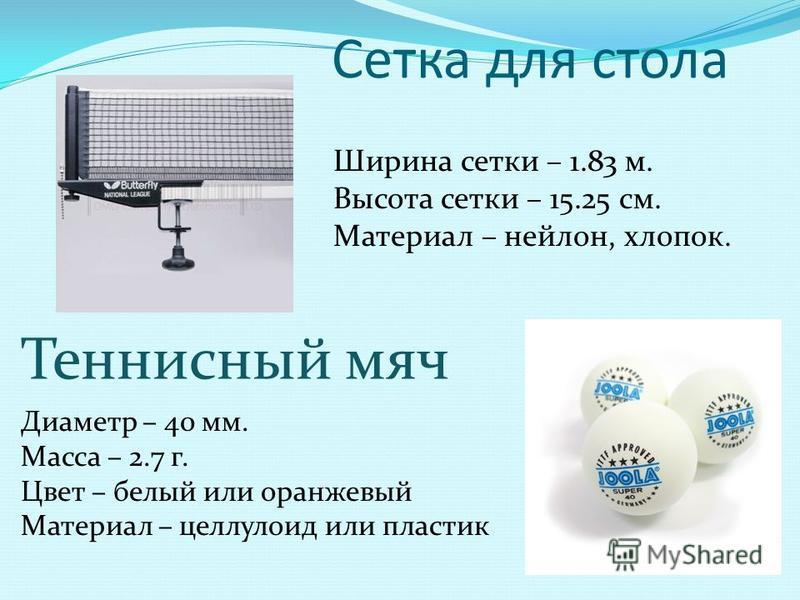 Сетка для стола Ширина сетки – 1.83 м. Высота сетки – 15.25 см. Материал – нейлон, хлопок. Теннисный мяч Диаметр – 40 мм. Масса – 2.7 г. Цвет – белый или оранжевый Материал – целлулоид или пластик