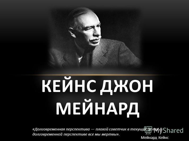 КЕЙНС ДЖОН МЕЙНАРД «Долговременная перспектива плохой советчик в текущих делах. В долговременной перспективе все мы мертвы». Мейнард Кейнс