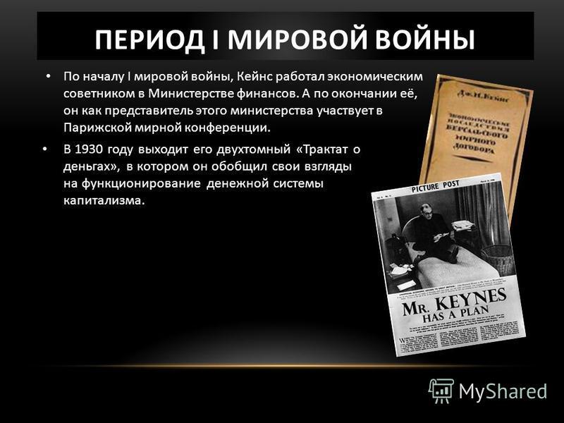ПЕРИОД І МИРОВОЙ ВОЙНЫ В 1930 году выходит его двухтомный «Трактат о деньгах», в котором он обобщил свои взгляды на функционирование денежной системы капитализма. По началу І мировой войны, Кейнс работал экономическим советником в Министерстве финанс