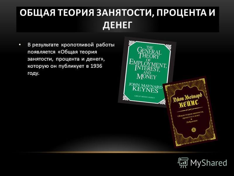 ОБЩАЯ ТЕОРИЯ ЗАНЯТОСТИ, ПРОЦЕНТА И ДЕНЕГ В результате кропотливой работы появляется «Общая теория занятости, процента и денег», которую он публикует в 1936 году.