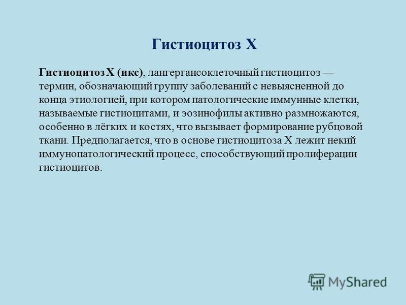 Гистиоцитоз Х Гистиоцитоз X (икс), лангергансоклеточный гистиоцитоз термин, обозначающий группу заболеваний с невыясненной до конца этиологией, при котором патологические иммунные клетки, называемые гистиоцитами, и эозинофилы активно размножаются, ос