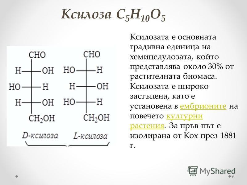 Ксилоза C 5 H 10 O 5 9 Ксилозата е основната градивна единица на хемицелулозата, който представлява около 30% от растителната биомаса. Ксилозата е широко застъпена, като е установена в ембрионите на повечето културни растения. За пръв път е изолирана