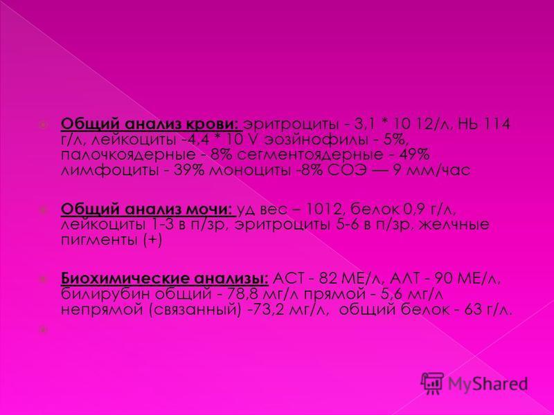 Общий анализ крови: эритроциты - 3,1 * 10 12/л, НЬ 114 г/л, лейкоциты -4,4 * 10 V эозинофилы - 5%, палочкоядерные - 8% сегментоядерные - 49% лимфоциты - 39% моноциты -8% СОЭ 9 мм/час Общий анализ мочи: уд вес – 1012, белок 0,9 г/л, лейкоциты 1-3 в п/