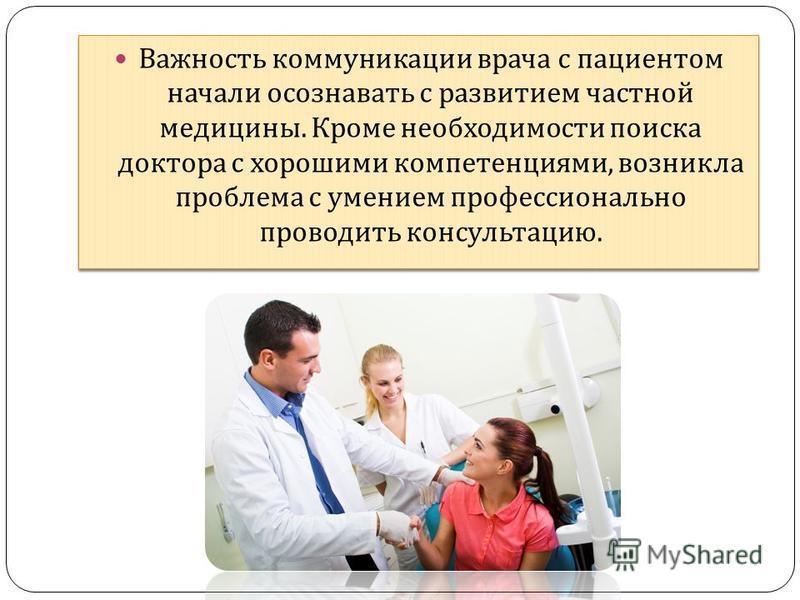 Важность коммуникации врача с пациентом начали осознавать с развитием частной медицины. Кроме необходимости поиска доктора с хорошими компетенциями, возникла проблема с умением профессионально проводить консультацию.