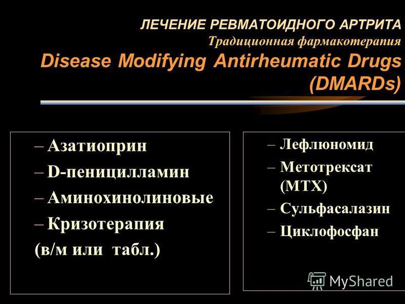ЛЕЧЕНИЕ РЕВМАТОИДНОГО АРТРИТА Традиционная фармакотерапия Disease Modifying Antirheumatic Drugs (DMARDs) –Азатиоприн –D-пеницилламин –Аминохинолиновые –Кризотерапия (в/м или табл.) –Лефлюномид –Метотрексат (MTX) –Сульфасалазин –Циклофосфан