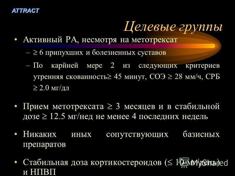 ATTRACT Целевые группы Активный РА, несмотря на метотрексат – 6 припухших и болезненных суставов –По карйней мере 2 из следующих критериев утренняя скованность 45 минут, СОЭ 28 мм/ч, CРБ 2.0 мг/дл Прием метотрексата 3 месяцев и в стабильной дозе 12.5