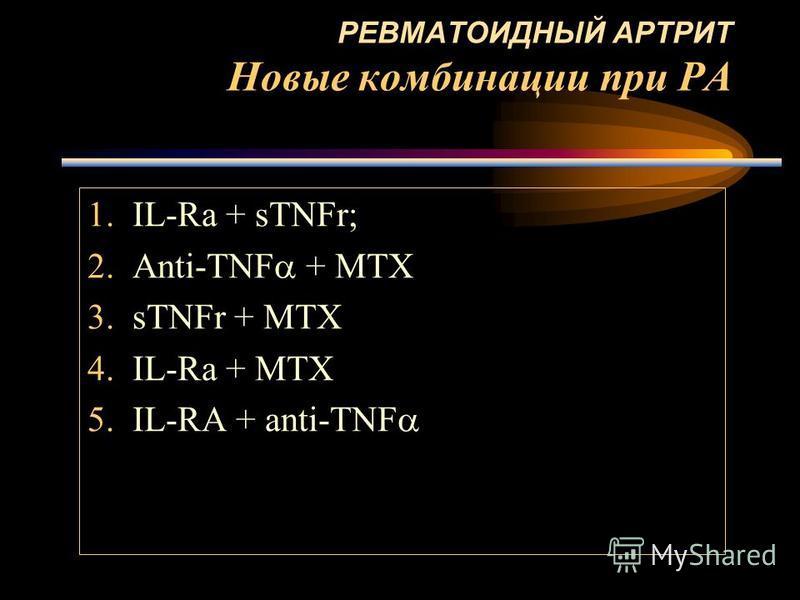 РЕВМАТОИДНЫЙ АРТРИТ Новые комбинации при РА 1.IL-Ra + sTNFr; 2.Anti-TNF + MTX 3. sTNFr + MTX 4.IL-Ra + MTX 5.IL-RA + anti-TNF