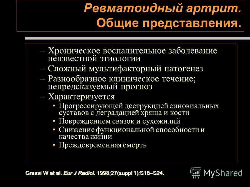 Grassi W et al. Eur J Radiol. 1998;27(suppl 1):S18–S24. Ревматоидный артрит. Общие представления. –Хроническое воспалительное заболевание неизвестной этиологии –Сложный мультифакторный патогенез –Разнообразное клиническое течение; непредсказуемый про