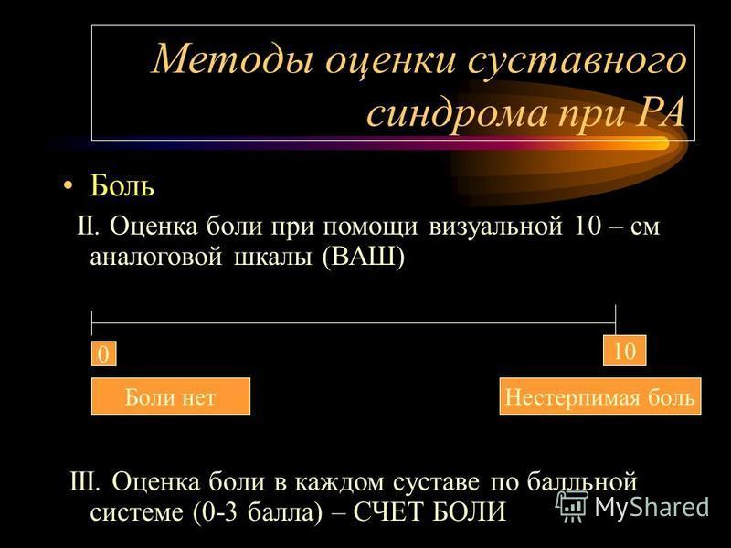 Методы оценки суставного синдрома при РА Боль II. Оценка боли при помощи визуальной 10 – см аналоговой шкалы (ВАШ) III. Оценка боли в каждом суставе по балльной системе (0-3 балла) – СЧЕТ БОЛИ 0 10 Боли нет Нестерпимая боль