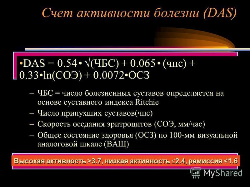 Счет активности болезни (DAS) DAS = 0.54 (ЧБС) + 0.065 (час) + 0.33ln(СОЭ) + 0.0072ОСЗ –ЧБС = число болезненных суставов определяется на основе суставного индекса Ritchie –Число припухших суставов(час) –Скорость оседания эритроцитов (СОЭ, мм/час) –Об