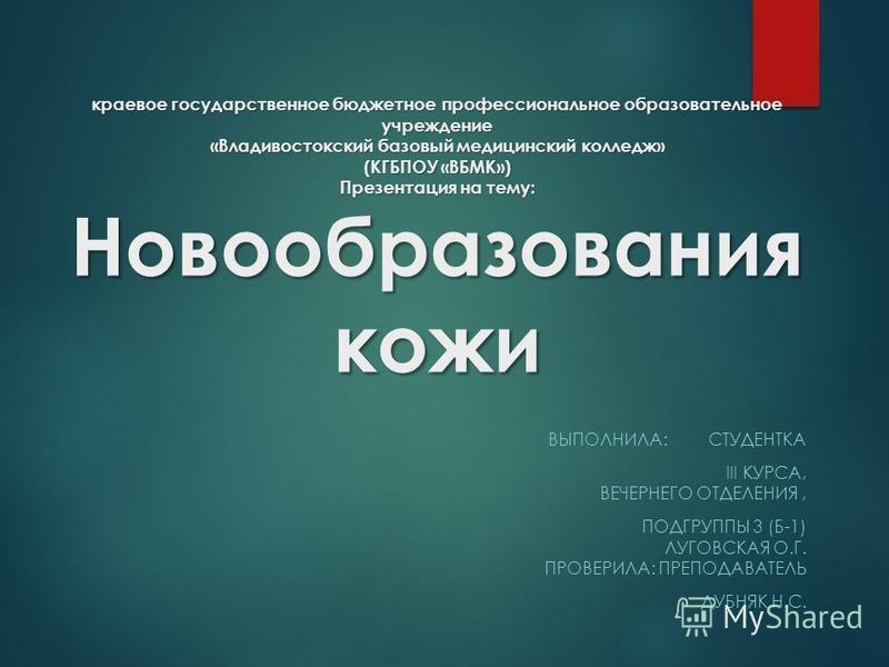 краевое государственное бюджетное профессиональное образовательное учреждение «Владивостокский базовый медицинский колледж» (КГБПОУ «ВБМК») Презентация на тему: Новообразования кожи ВЫПОЛНИЛА: СТУДЕНТКА III КУРСА, ВЕЧЕРНЕГО ОТДЕЛЕНИЯ, ПОДГРУППЫ 3 (Б-