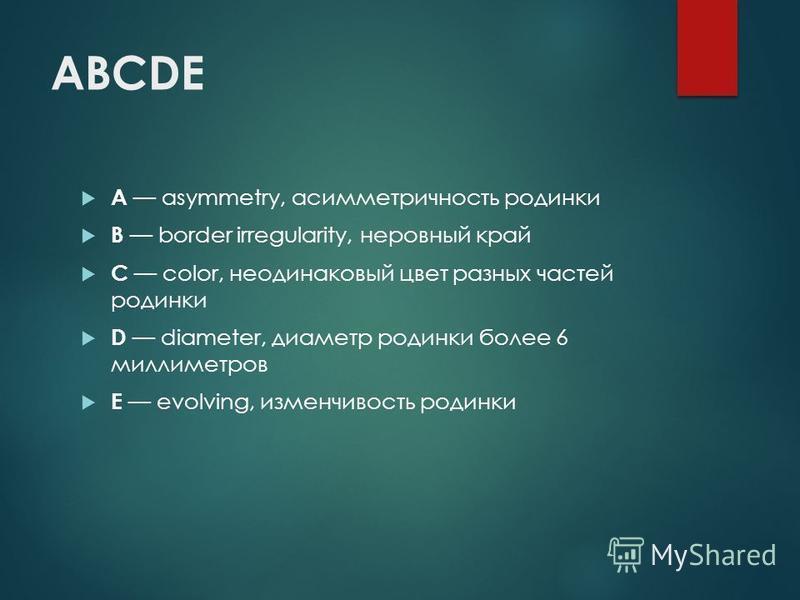 ABCDE A asymmetry, асимметричность родинки B border irregularity, неровный край C color, неодинаковый цвет разных частей родинки D diameter, диаметр родинки более 6 миллиметров E evolving, изменчивость родинки