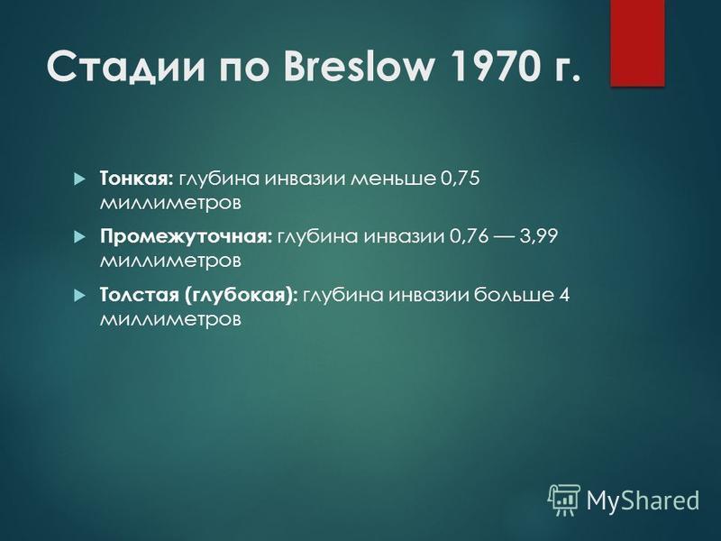 Стадии по Breslow 1970 г. Тонкая: глубина инвазии меньше 0,75 миллиметров Промежуточная: глубина инвазии 0,76 3,99 миллиметров Толстая (глубокая): глубина инвазии больше 4 миллиметров