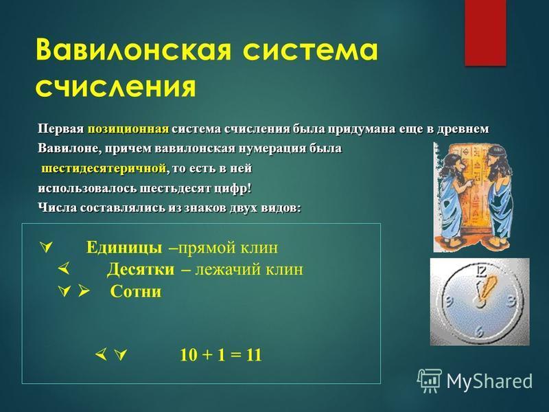 Вавилонская система счисления Первая позиционная система счисления была придумана еще в древнем Вавилоне, причем вавилонская нумерация была шестидесятеричной, то есть в ней шестидесятеричной, то есть в ней использовалось шестьдесят цифр! Числа состав