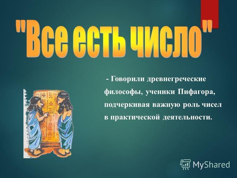 - Говорили древнегреческие философы, ученики Пифагора, подчеркивая важную роль чисел в практической деятельности.