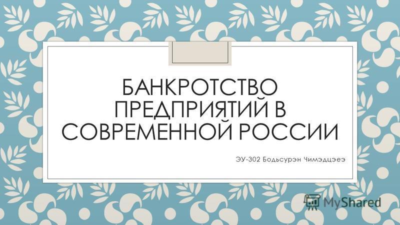 БАНКРОТСТВО ПРЕДПРИЯТИЙ В СОВРЕМЕННОЙ РОССИИ ЭУ-302 Бодьсурэн Чимэдцэеэ