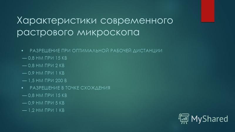 Характеристики современного растрового микроскопа РАЗРЕШЕНИЕ ПРИ ОПТИМАЛЬНОЙ РАБОЧЕЙ ДИСТАНЦИИ 0,8 НМ ПРИ 15 КВ 0,8 НМ ПРИ 2 КВ 0.9 НМ ПРИ 1 КВ 1,5 НМ ПРИ 200 В РАЗРЕШЕНИЕ В ТОЧКЕ СХОЖДЕНИЯ 0,8 НМ ПРИ 15 КВ 0,9 НМ ПРИ 5 КВ 1,2 НМ ПРИ 1 КВ