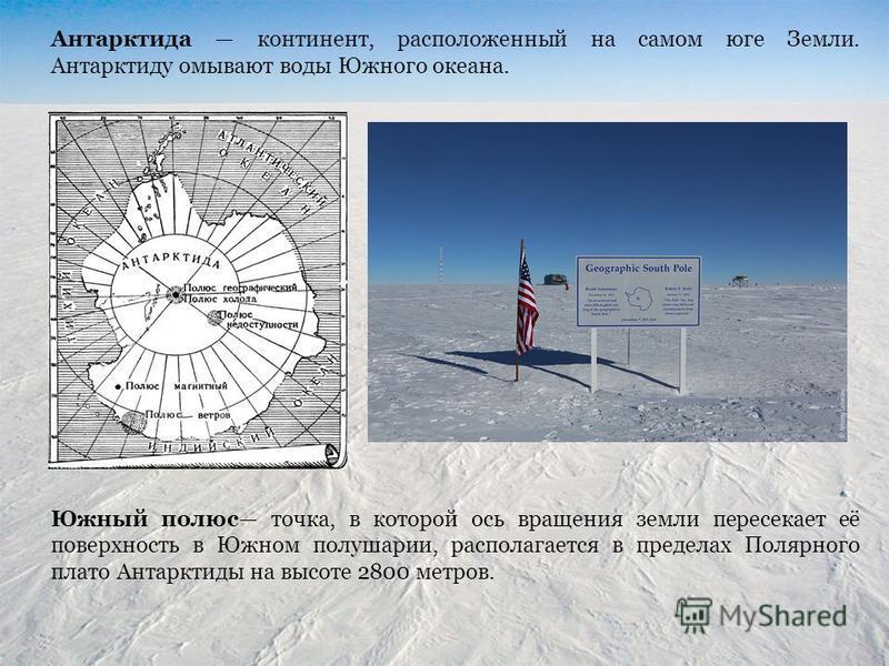 Антарктида континент, расположенный на самом юге Земли. Антарктиду омывают воды Южного океана. Южный полюс точка, в которой ось вращения земли пересекает её поверхность в Южном полушарии, располагается в пределах Полярного плато Антарктиды на высоте