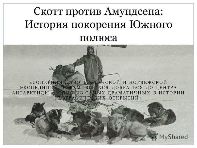 «СОПЕРНИЧЕСТВО БРИТАНСКОЙ И НОРВЕЖСКОЙ ЭКСПЕДИЦИЙ, СТРЕМИВШИХСЯ ДОБРАТЬСЯ ДО ЦЕНТРА АНТАРКТИДЫ ОДНО ИЗ САМЫХ ДРАМАТИЧНЫХ В ИСТОРИИ ГЕОГРАФИЧЕСКИХ ОТКРЫТИЙ» Скотт против Амундсена: История покорения Южного полюса