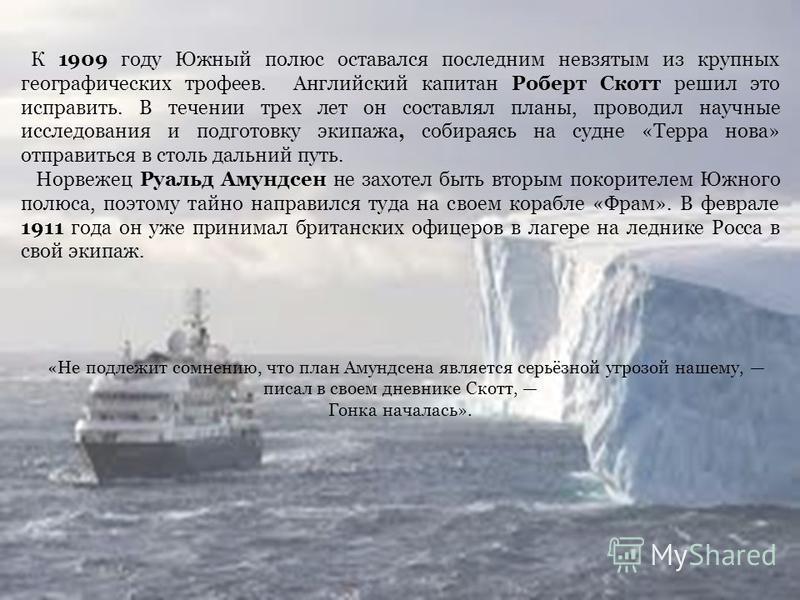 К 1909 году Южный полюс оставался последним не взятым из крупных географических трофеев. Английский капитан Роберт Скотт решил это исправить. В течении трех лет он составлял планы, проводил научные исследования и подготовку экипажа, собираясь на судн