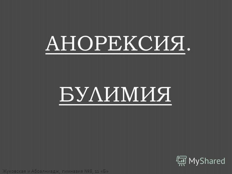 АНОРЕКСИЯ. БУЛИМИЯ Жуковская и Абоалниадж, гимназия 8, 11 «Б»