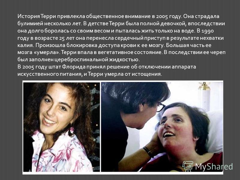История Терри привлекла общественное внимание в 2005 году. Она страдала булимией несколько лет. В детстве Терри была полной девочкой, впоследствии она долго боролась со своим весом и пыталась жить только на воде. В 1990 году в возрасте 25 лет она пер