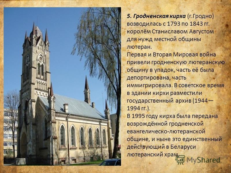 5. Гродненская кирха (г.Гродно) возводилась с 1793 по 1843 гг. королём Станиславом Августом для нужд местной общины лютеран. Первая и Вторая Мировая война привели гродненскую лютеранскую общину в упадок, часть её была депортирована, часть иммигрирова