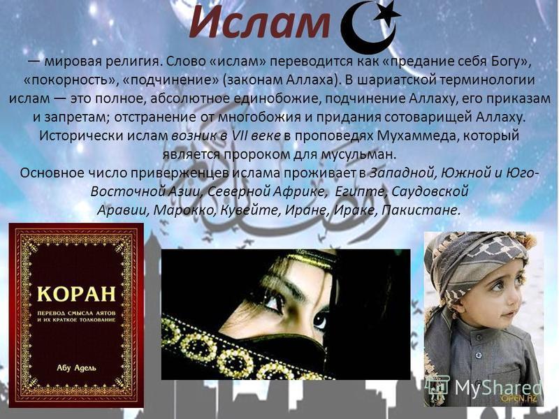 Ислам мировая религия. Слово «ислам» переводится как «предание себя Богу», «покорность», «подчинение» (законам Аллаха). В шариатской терминологии ислам это полное, абсолютное единобожие, подчинение Аллаху, его приказам и запретам; отстранение от мног