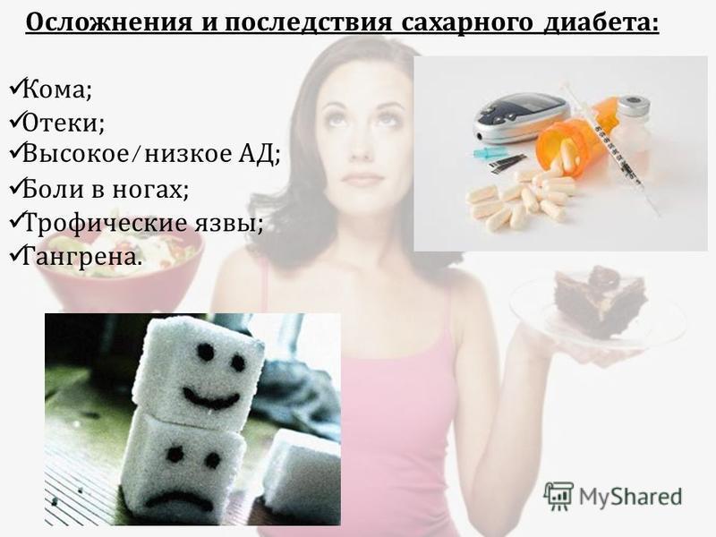 Осложнения и последствия сахарного диабета : Кома ; Отеки ; Высокое / низкое АД ; Боли в ногах ; Трофические язвы ; Гангрена.