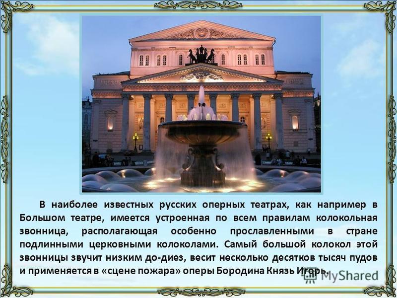 В наиболее известных русских оперных театрах, как например в Большом театре, имеется устроенная по всем правилам колокольная звонница, располагающая особенно прославленными в стране подлинными церковными колоколами. Самый большой колокол этой звонниц