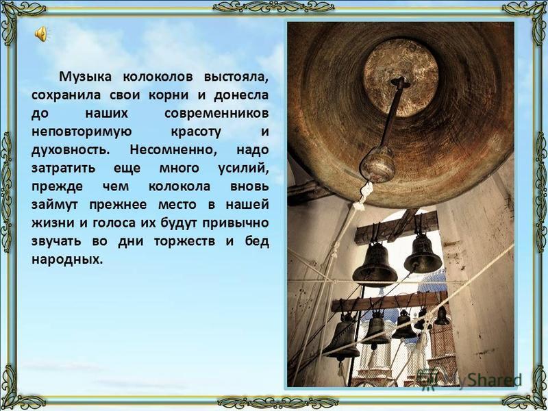 Музыка колоколов выстояла, сохранила свои корни и донесла до наших современников неповторимую красоту и духовность. Несомненно, надо затратить еще много усилий, прежде чем колокола вновь займут прежнее место в нашей жизни и голоса их будут привычно з