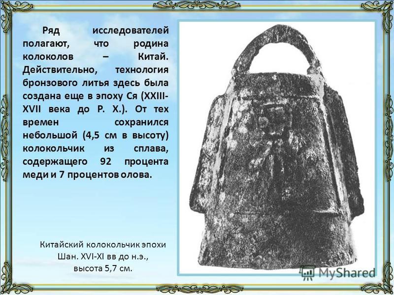 Ряд исследователей полагают, что родина колоколов – Китай. Действительно, технология бронзового литья здесь была создана еще в эпоху Ся (XXIII- XVII века до Р. Х.). От тех времен сохранился небольшой (4,5 см в высоту) колокольчик из сплава, содержаще