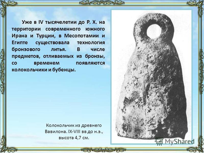 Уже в IV тысячелетии до Р. Х. на территории современного южного Ирана и Турции, в Месопотамии и Египте существовала технология бронзового литья. В числе предметов, отливаемых из бронзы, со временем появляются колокольчики и бубенцы. Колокольчик из др
