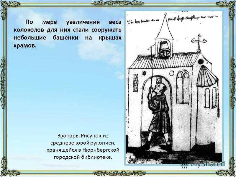 По мере увеличения веса колоколов для них стали сооружать небольшие башенки на крышах храмов. Звонарь. Рисунок из средневековой рукописи, хранящейся в Нюрнбергской городской библиотеке.
