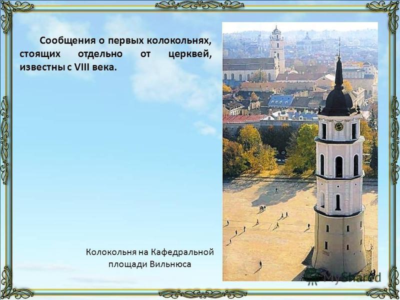 Сообщения о первых колокольнях, стоящих отдельно от церквей, известны с VIII века. Колокольня на Кафедральной площади Вильнюса