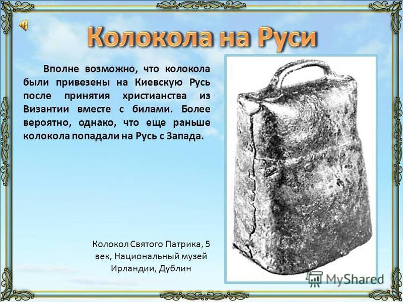 Вполне возможно, что колокола были привезены на Киевскую Русь после принятия христианства из Византии вместе с билами. Более вероятно, однако, что еще раньше колокола попадали на Русь с Запада. Колокол Святого Патрика, 5 век, Национальный музей Ирлан