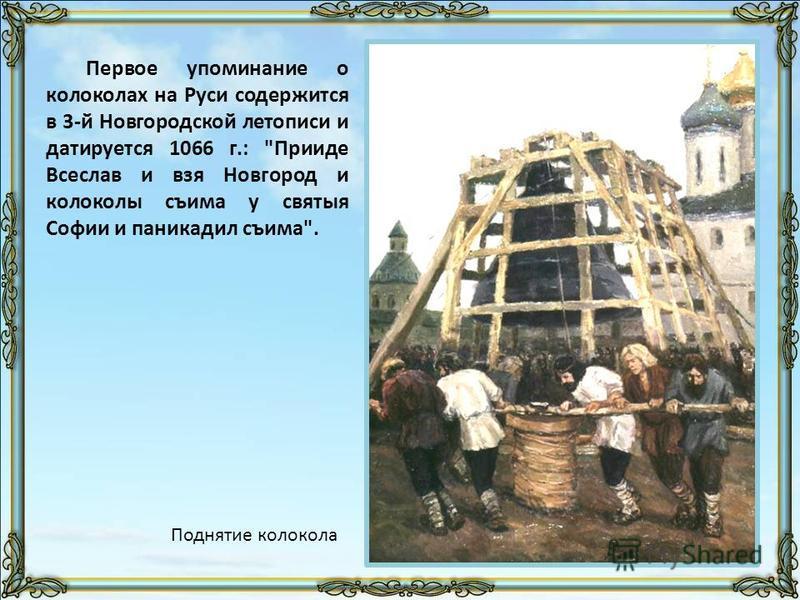 Первое упоминание о колоколах на Руси содержится в 3-й Новгородской летописи и датируется 1066 г.: Прииде Всеслав и вся Новгород и колоколы съема у святые Софии и паникадил съема. Поднятие колокола