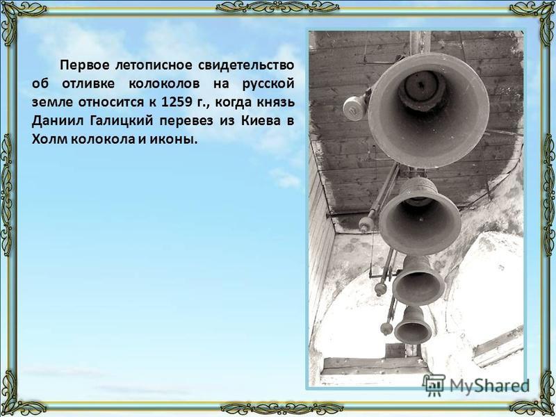 Первое летописное свидетельство об отливке колоколов на русской земле относится к 1259 г., когда князь Даниил Галицкий перевез из Киева в Холм колокола и иконы.