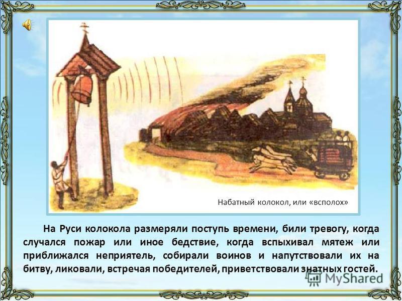 На Руси колокола размеряли поступь времени, били тревогу, когда случался пожар или иное бедствие, когда вспыхивал мятеж или приближался неприятель, собирали воинов и напутствовали их на битву, ликовали, встречая победителей, приветствовали знатных го