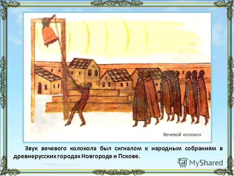 Звук вечевого колокола был сигналом к народным собраниям в древнерусских городах Новгороде и Пскове. Вечевой колокол