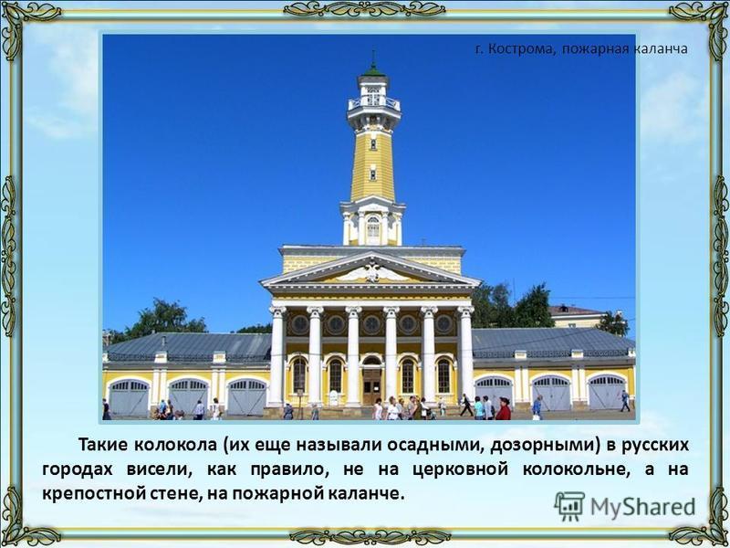 Такие колокола (их еще называли осадными, дозорными) в русских городах висели, как правило, не на церковной колокольне, а на крепостной стене, на пожарной каланче. г. Кострома, пожарная каланча