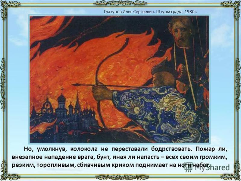Но, умолкнув, колокола не переставали бодрствовать. Пожар ли, внезапное нападение врага, бунт, иная ли напасть – всех своим громким, резким, торопливым, сбивчивым криком поднимает на ноги набат. Глазунов Илья Сергеевич. Штурм града. 1980 г.