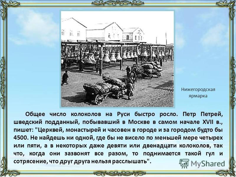 Общее число колоколов на Руси быстро росло. Петр Петрей, шведский подданный, побывавший в Москве в самом начале XVII в., пишет: