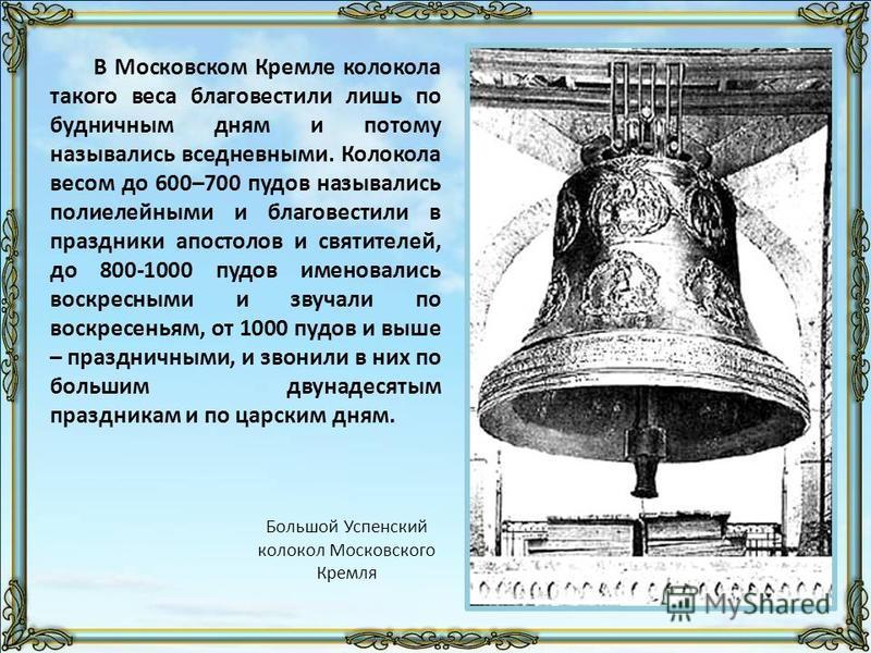В Московском Кремле колокола такого веса благовестили лишь по будничным дням и потому назывались вседневными. Колокола весом до 600–700 пудов назывались полиелейными и благовестили в праздники апостолов и святителей, до 800-1000 пудов именовались вос