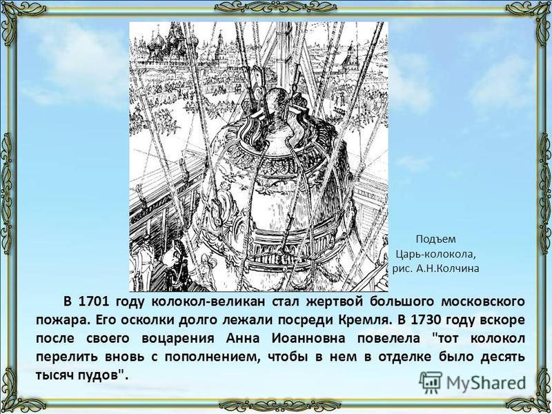 В 1701 году колокол-великан стал жертвой большого московского пожара. Его осколки долго лежали посреди Кремля. В 1730 году вскоре после своего воцарения Анна Иоанновна повелела